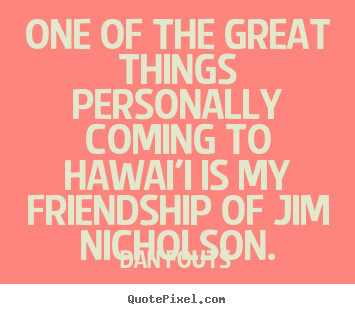 Create custom pictures sayings about friendship - One of the great things personally coming to hawai'i is..