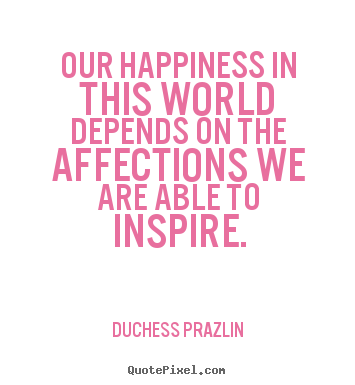 Our happiness in this world depends on the.. Duchess Prazlin great friendship quotes