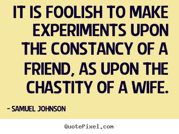 It is foolish to make experiments upon the constancy of a friend,.. Samuel Johnson greatest friendship quote
