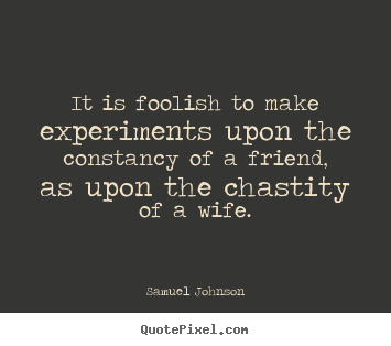 Friendship quotes - It is foolish to make experiments upon the constancy of a friend, as..