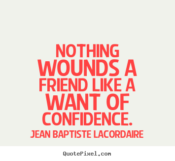 Customize picture quotes about friendship - Nothing wounds a friend like a want of confidence.