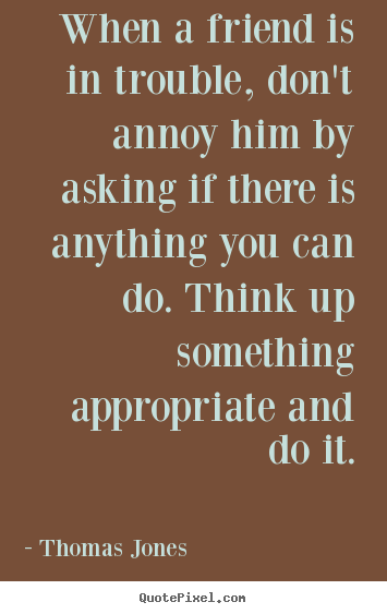 Friendship quotes - When a friend is in trouble, don't annoy him by asking..