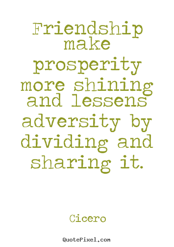 Friendship quote - Friendship make prosperity more shining and lessens..