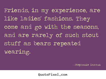 Friendship quotes - Friends, in my experience, are like ladies' fashions. they come..