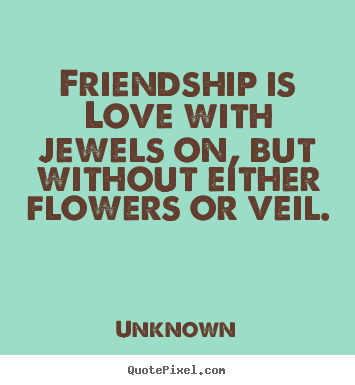 Friendship quote - Friendship is love with jewels on, but without either flowers..