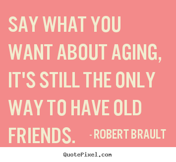Robert Brault photo quotes - Say what you want about aging, it's still the only way to have.. - Friendship quotes