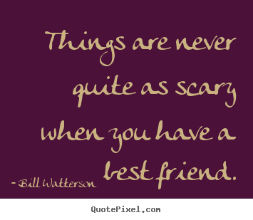 Make picture quote about friendship - Things are never quite as scary when you have a best friend.