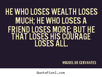He who loses wealth loses much; he who loses a friend loses.. Miguel De Cervantes greatest friendship quotes