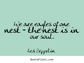 We are eagles of one nest - the nest is in our.. Led Zeppelin top friendship quotes