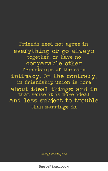 George Santayana picture quotes - Friends need not agree in everything or go always together,.. - Friendship quotes
