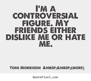 Toni Morrison    (more) picture quotes - I'm a controversial figure. my friends either.. - Friendship quotes
