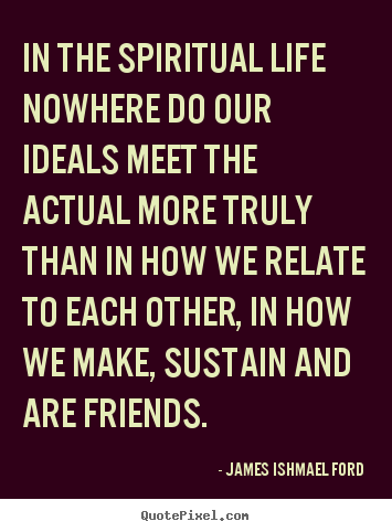 James Ishmael Ford picture quotes - In the spiritual life nowhere do our ideals.. - Friendship quotes