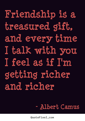 Albert Camus picture quote - Friendship is a treasured gift, and every time i talk.. - Friendship quotes