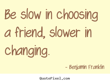 Be slow in choosing a friend, slower in changing. Benjamin Franklin popular friendship quote