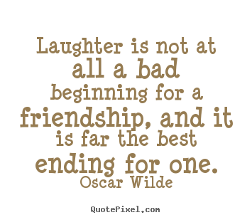 Laughter is not at all a bad beginning for a friendship, and it is far.. Oscar Wilde top friendship quote