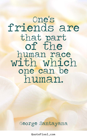 Customize picture quotes about friendship - One's friends are that part of the human race with which one can be..
