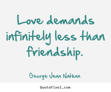 Love demands infinitely less than friendship. George Jean Nathan best friendship quotes