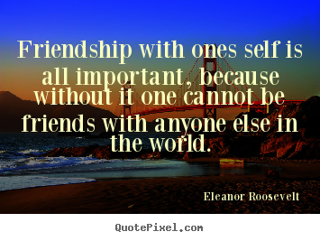 Create your own picture quotes about friendship - Friendship with ones self is all important,..