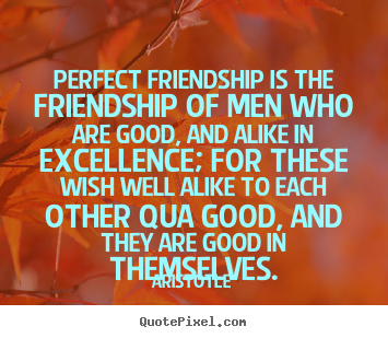 Aristotle poster quotes - Perfect friendship is the friendship of men who are good, and alike in.. - Friendship quotes