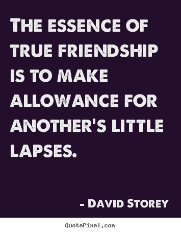 The essence of true friendship is to make allowance for another's little.. David Storey best friendship quote
