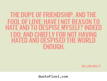 william hazlitt picture quotes the dupe of friendship