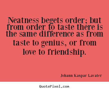 Johann Kaspar Lavater photo quotes - Neatness begets order; but from order to taste there.. - Friendship quote