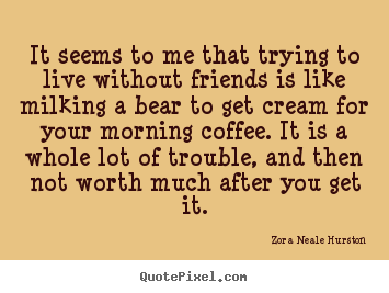 Zora Neale Hurston picture quotes - It seems to me that trying to live without.. - Friendship quote