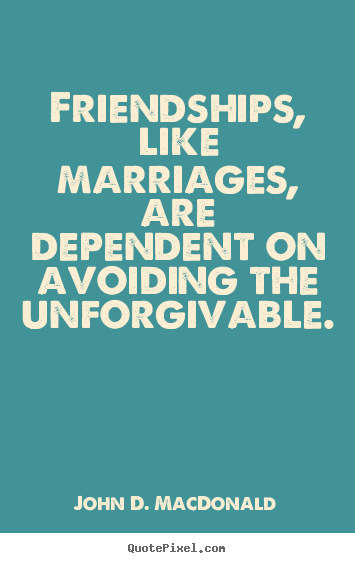 Friendship quotes - Friendships, like marriages, are dependent on avoiding the unforgivable.