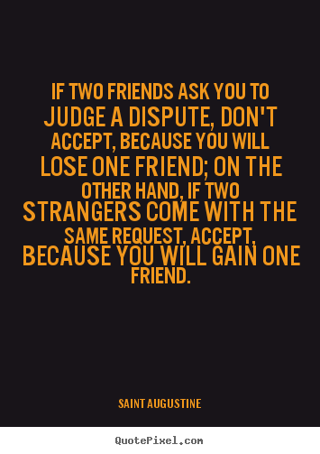 Quotes about friendship - If two friends ask you to judge a dispute, don't accept, because..