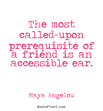 Sayings about friendship - The most called-upon prerequisite of a friend..