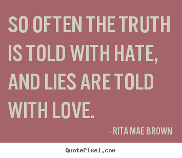 Quotes about friendship - So often the truth is told with hate, and..