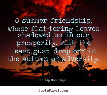 Quote about friendship - 0 summer friendship, whose flat-tering leaves shadowed us..