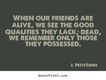 When our friends are alive, we see the good.. J. Petit-Senn good friendship sayings