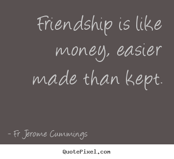 Friendship is like money, easier made than kept. Fr Jerome Cummings best friendship quotes