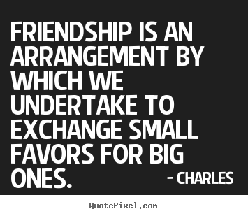 Charles picture sayings - Friendship is an arrangement by which we undertake.. - Friendship quotes
