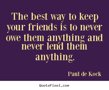 The best way to keep your friends is to never owe them anything.. Paul De Kock popular friendship quotes