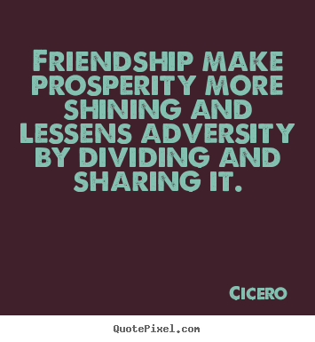 Friendship make prosperity more shining and lessens adversity.. Cicero famous friendship quotes