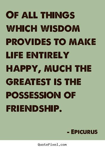 Create custom picture quotes about friendship - Of all things which wisdom provides to make life entirely happy, much..