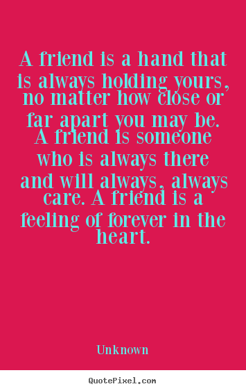 Friendship quotes - A friend is a hand that is always holding yours, no matter..