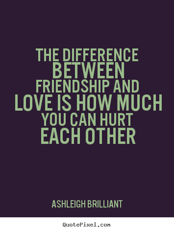 Quotes about friendship - The difference between friendship and love is how..