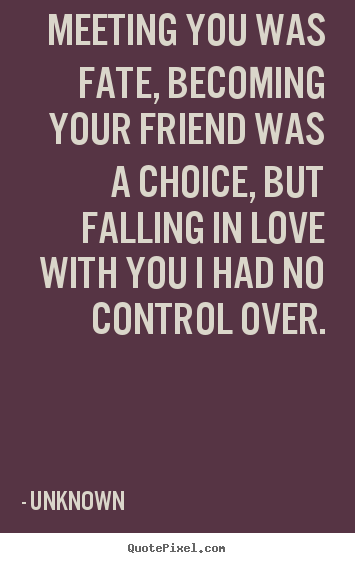 Meeting you was fate, becoming your friend was a choice, but falling in.. Unknown  friendship quotes