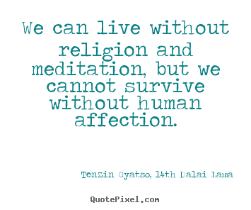 Tenzin Gyatso, 14th Dalai Lama picture quotes - We can live without religion and meditation,.. - Friendship quotes