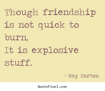 Quotes about friendship - Though friendship is not quick to burn,it is..