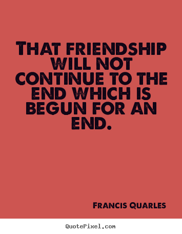 Quotes about friendship - That friendship will not continue to the end which is begun..