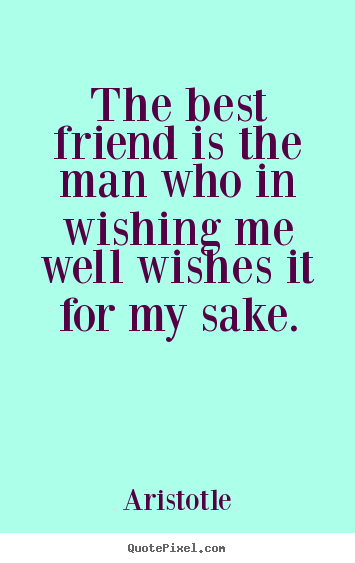 Friendship quote - The best friend is the man who in wishing me well wishes..