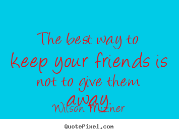 Wilson Mizner picture quotes - The best way to keep your friends is not.. - Friendship sayings