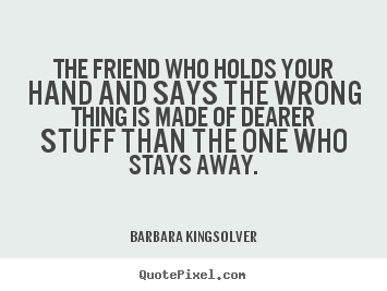 Barbara Kingsolver picture sayings - The friend who holds your hand and says the wrong thing is made.. - Friendship quote
