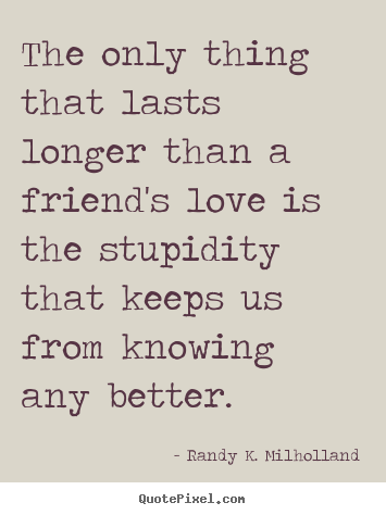 Customize picture quotes about friendship - The only thing that lasts longer than a friend's love..