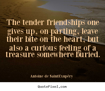 Friendship quote - The tender friendships one gives up, on parting, leave their bite..