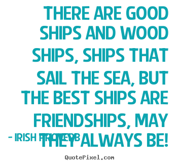 Irish Proverb picture quote - There are good ships and wood ships, ships.. - Friendship quotes
